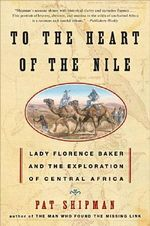 To the Heart of the Nile : Lady Florence Baker and the Exploration of Central Africa - Pat Shipman