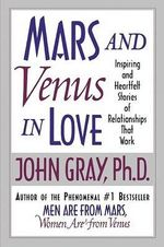 Mars and Venus in Love : Inspiring and Heartfelt Stories of Relationships That Work - John Gray