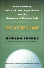The Wicked Game : Arnold Palmer, Jack Nicklaus, Tiger Woods, and the Business of Modern Golf - Howard Sounes