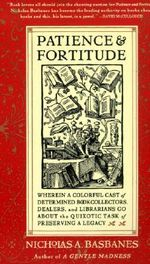 Patience and Fortitude : Wherein a Colorful Cast of Determined Book Collectors, Dealers, and Librarians Go about the Quixotic Task of Preserving a Legacy - Nicholas A. Basbanes