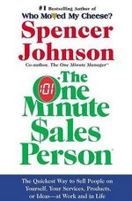 The One Minute Sales Person : The Quickest Way to Sell People on Yourself, Your Services, Products, or Ideas--At Work and in Life - M Spencer Johnson