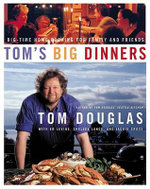 Toms Big Dinners : Big-Time Home Cooking for Family and Friends - Tom Douglas