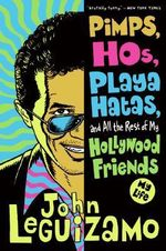 Pimps, Hos, Playa Hatas, and All the Rest of My Hollywood Friends : My Life - John Leguizamo