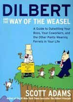 Dilbert and the Way of the Weazel : A Guide to Outwitting Your Boss, Your Co-Workers and the Other Pants-Wearing Ferrets in Your Life - Scott Adams