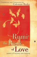 Rumi-the Book of Love : The Book of Love - Poems of Ecstasy and Longing - Coleman Barks