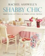 Shabby Chic : Sumptuous Settings and Other Lovely Things - Rachel Ashwell