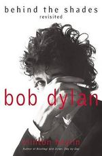 Bob Dylan : Behind the Shades Revisited - Clinton Heylin