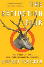 The Extinction Club : A Tale of Deer, Lost Books, and a Rather Fine Canary Yellow Sweater - Robert Twigger