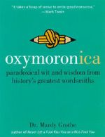Oxymoronica : Paradoxical Wit and Wisdom from History's Greatest Wordsmiths - Mardy Grothe