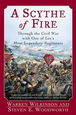 Scythe of Fire : Through the Civil War with One of Lee's Most Legendary Regiments - Warren / WoodwORTH Wilkinson