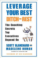 Leverage Your Best,Ditch the Rest : The Coaching Secrets Top Executives Depend on - Kenneth H. Blanchard