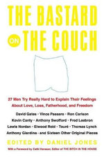 The Bastard on the Couch : 27 Men Try Really Hard to Explain Their Feelings About Love, Loss, Fatherhood, and Freedom - Daniel Jones