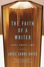 The Faith of a Writer : Life, Craft, Art - Joyce Carol Oates