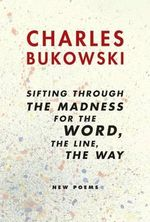 Sifting Through the Madness for the Word, the Line, the Way : New Poems - Charles Bukowski