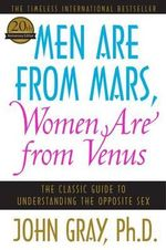 Men Are from Mars, Women Are from Venus :  The Classic Guide to Understanding the Opposite Sex - John Gray