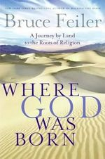 Where God Was Born : A Journey by Land to the Roots of Religion - Bruce Feiler