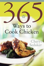 365 Ways to Cook Chicken : Simply the Best Chicken Recipes You'll Find Anywhere - Cheryl Sedeker