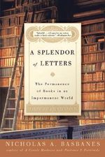 A Splendor of Letters : The Permanence of Books in an Impermanent World - Nicholas A Basbanes
