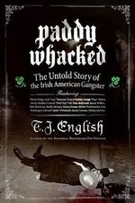 Paddy Whacked : The Untold Story of the Irish American Gangster - T. J. English