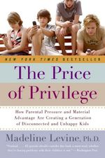 The Price of Privilege : How Parental Pressure and Material Advantage are Creating a Generation of Disconnected and Unhappy Kids - Madeleine Levine