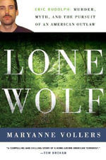 Lone Wolf : Eric Rudolph: Murder, Myth, and the Pursuit of an American Outlaw - Maryanne Vollers