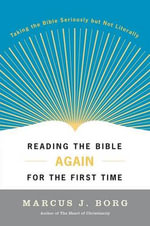 Reading The Bible Again for the First Time : Taking The Bible Seriously But Not Literally - Marcus J. Borg