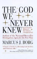 The God We Never Knew : Beyond Dogmatic Religion to a More Authentic Contemporary Faith - Marcus J. Borg
