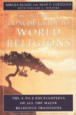 The HarperCollins Concise Guide to World Religions : The A-Z Encyclopedia of All the Major Religious Traditions - Mircea Eliade