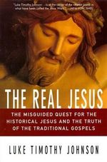 The Real Jesus : The Misguided Quest for the Historical Jesus and the Truth of the Traditional Gospels - Luke Timothy Johnson