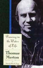Dancing in the Water of Life : Seeking Peace in the Hermita - 1963-1965 v. 5 - Thomas Merton