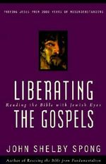 Liberating the Gospels : Reading the Bible with Jewish Eyes - John Shelby Spong