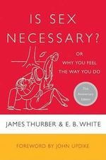 Is Sex Necessary? : Or Why You Feel the Way You Do - James Thurber