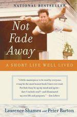 Not Fade Away Not Fade Away :  A Short Life Well Lived a Short Life Well Lived - Laurence Shames