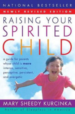 Raising Your Spirited Child : A Guide for Parents Whose Child is More Intense, Sensitive, Perceptive, Persistent, and Energetic - Mary Sheedy Kurcinka