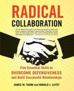 Radical Collaboration : Five Essential Skills to Overcome Defensiveness and Build Successful Relationships - James W. Tamm