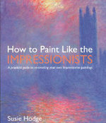Ht Paint Like The Impressionists : A Practical Guide to Re-Creating Your Own Impressionist Paintings - Susie Hodge
