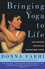 Bringing Yoga to Life : The Everyday Practice of Enlightened Living - Donna Farhi
