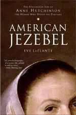 American Jezebel : The Uncommon Life of Anne Hutchinson, the Woman Who Defied the Puritans - Eve Laplante
