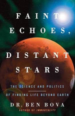 Faint Echoes, Distant Stars : The Science and Politics of Finding Life Beyond Earth - Dr Ben Bova