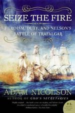 Seize the Fire : Heroism, Duty, and Nelson's Battle of Trafalgar - Adam Nicolson
