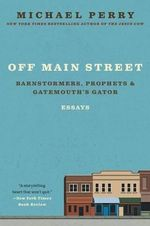 Off Main Street: Barnstormers, Prophets, and Gatemouth's Gator : Essays - Michael Perry