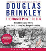 The Boys of Pointe Du Hoc : Ronald Reagan, D-Day, and the U.S. Army 2nd Ranger Battalion - Douglas G Brinkley