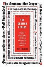 The German Genius : Europe's Third Renaissance, the Second Scientific Revolution, and the Twentieth Century - Peter Watson