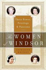 The Women of Windsor : Their Power, Privilege, and Passions - Catherine Whitney