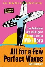 All for a Few Perfect Waves : The Audacious Life and Legend of Rebel Surfer Miki Dora - David Rensin