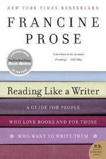 Reading Like a Writer : A Guide for People Who Loves Books and for Those Who Want to Write Them - Francine Prose