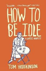 How to Be Idle : A Loafer's Manifesto - Tom Hodgkinson
