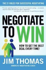 Negotiate to Win : 21 Rules for Successful Negotiating - Jim Thomas