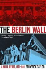 The Berlin Wall : A World Divided, 1961-1989 - Frederick Taylor