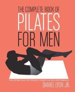 The Complete Book of Pilates for Men : The Lifetime Plan for Strength, Power and Peak Performance - Daniel Lyon